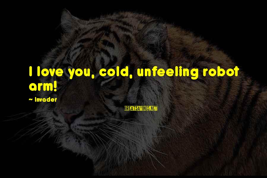 I Love Sayings By Invader: I love you, cold, unfeeling robot arm!