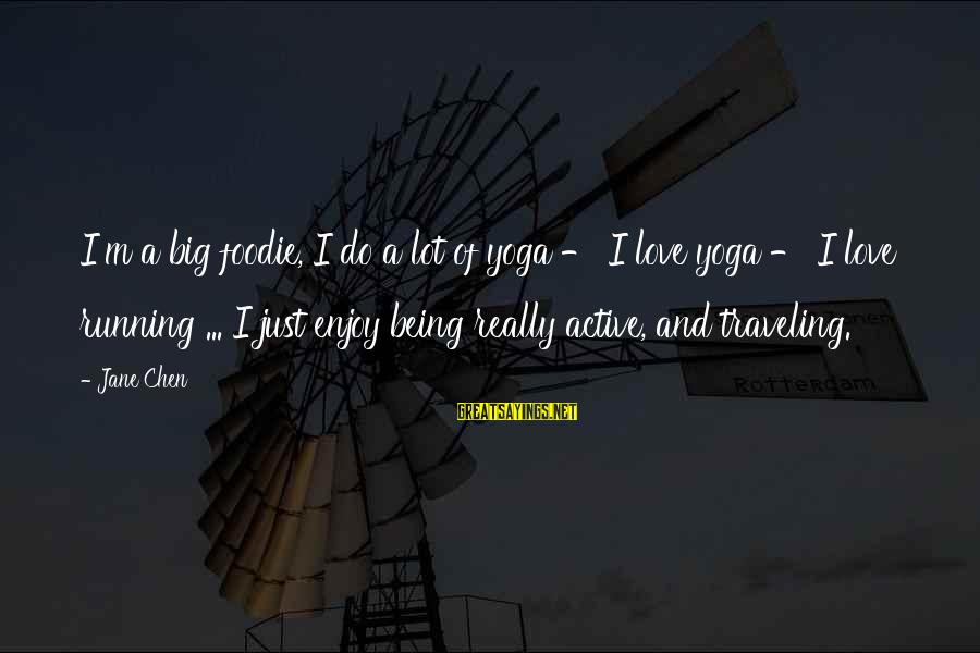 I Love Sayings By Jane Chen: I'm a big foodie, I do a lot of yoga - I love yoga -