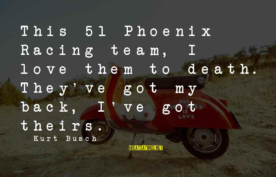 I Love Sayings By Kurt Busch: This 51 Phoenix Racing team, I love them to death. They've got my back, I've