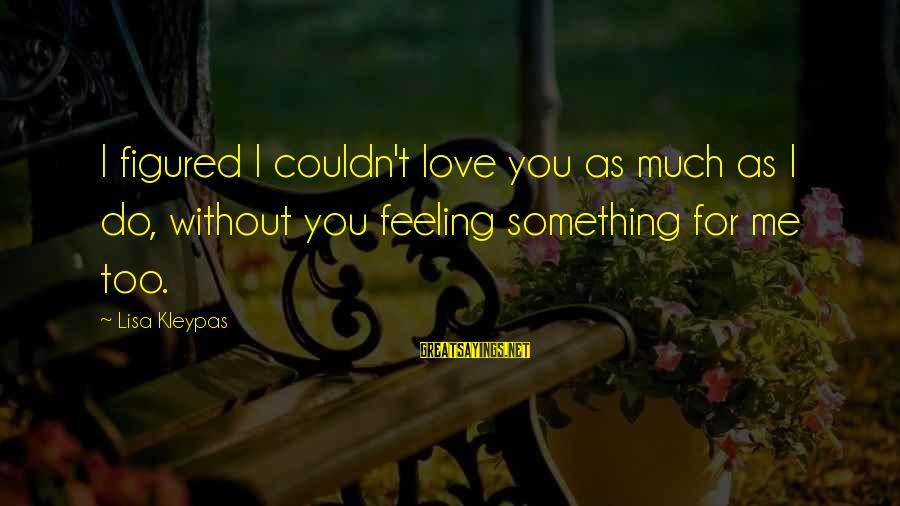I Love Sayings By Lisa Kleypas: I figured I couldn't love you as much as I do, without you feeling something