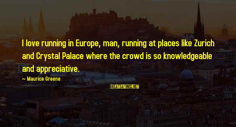 I Love Sayings By Maurice Greene: I love running in Europe, man, running at places like Zurich and Crystal Palace where