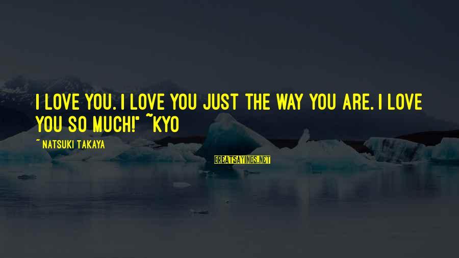 I Love Sayings By Natsuki Takaya: I love you. I love you just the way you are. I love you so