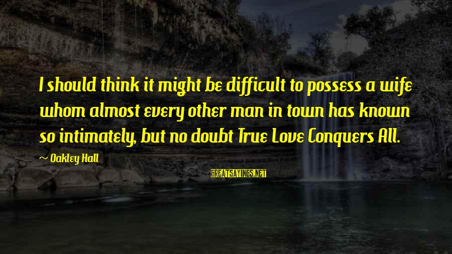 I Love Sayings By Oakley Hall: I should think it might be difficult to possess a wife whom almost every other