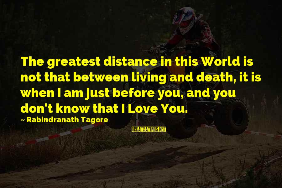 I Love Sayings By Rabindranath Tagore: The greatest distance in this World is not that between living and death, it is