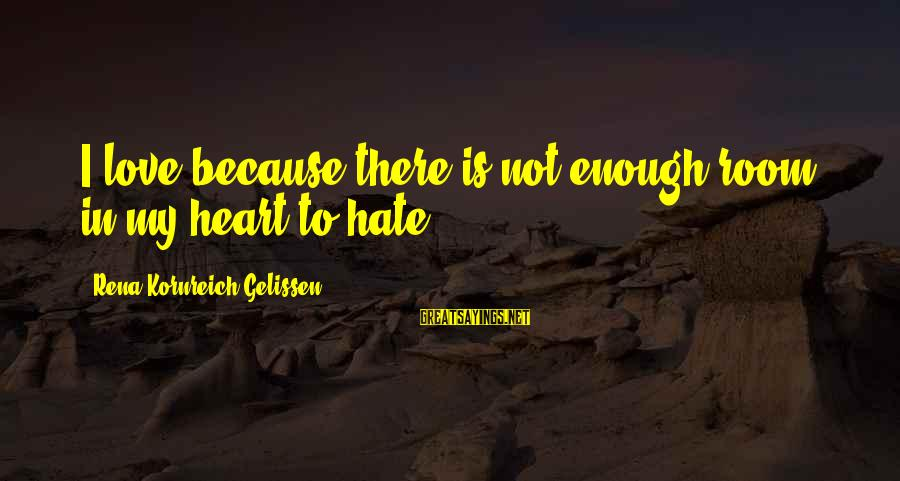 I Love Sayings By Rena Kornreich Gelissen: I love because there is not enough room in my heart to hate.