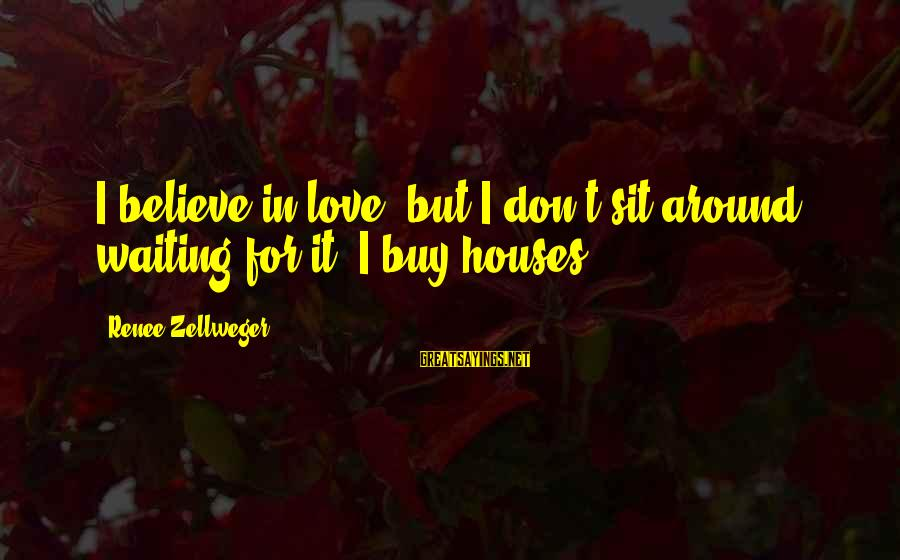 I Love Sayings By Renee Zellweger: I believe in love, but I don't sit around waiting for it. I buy houses.