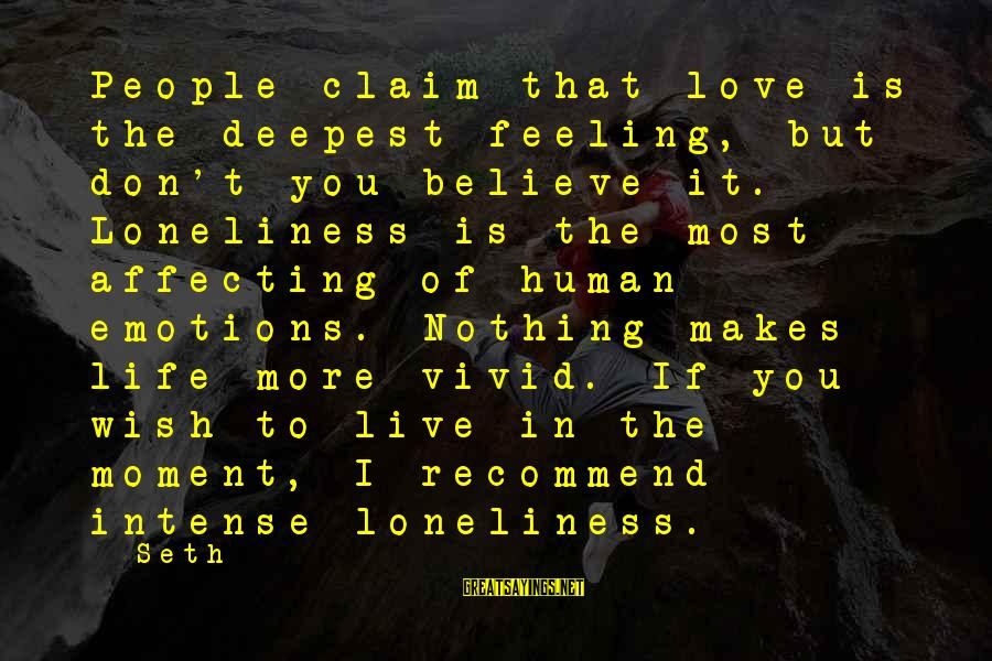 I Love Sayings By Seth: People claim that love is the deepest feeling, but don't you believe it. Loneliness is