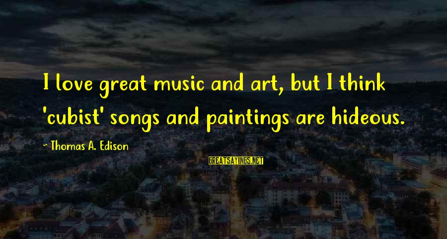I Love Sayings By Thomas A. Edison: I love great music and art, but I think 'cubist' songs and paintings are hideous.