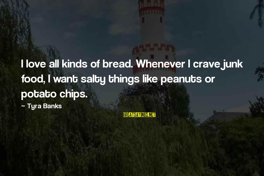 I Love Sayings By Tyra Banks: I love all kinds of bread. Whenever I crave junk food, I want salty things