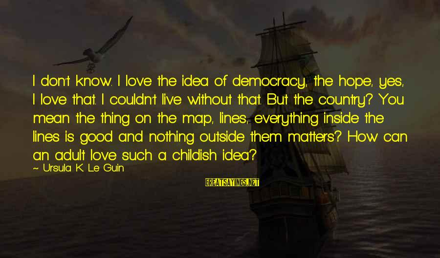 I Love Sayings By Ursula K. Le Guin: I don't know. I love the idea of democracy, the hope, yes, I love that.