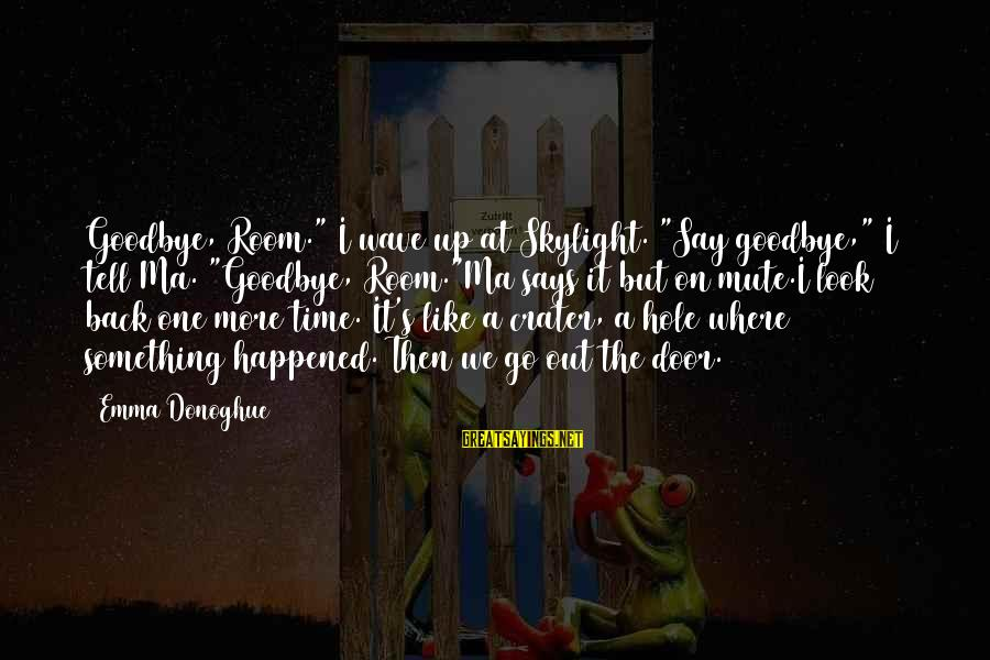"""I Love You But It's Time To Say Goodbye Sayings By Emma Donoghue: Goodbye, Room."""" I wave up at Skylight. """"Say goodbye,"""" I tell Ma. """"Goodbye, Room.""""Ma says"""