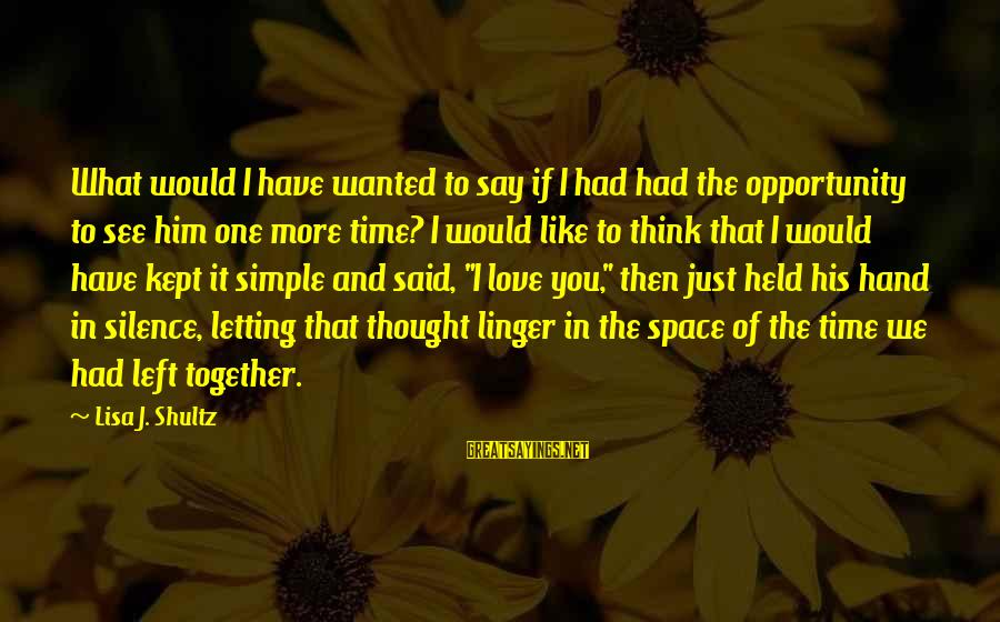 I Love You But It's Time To Say Goodbye Sayings By Lisa J. Shultz: What would I have wanted to say if I had had the opportunity to see