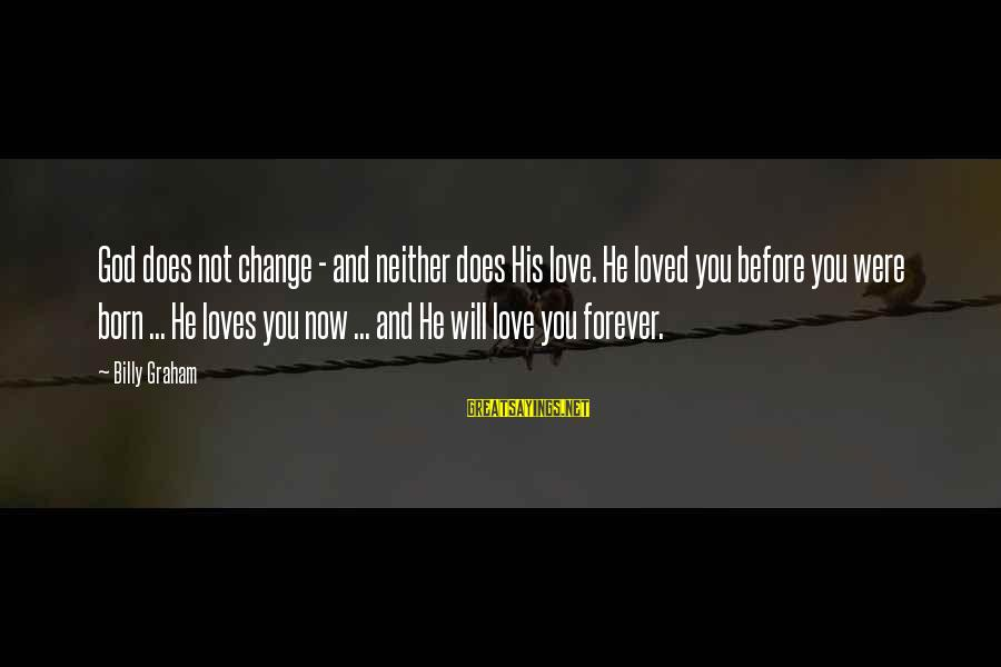 I Love You Forever But Now Its Over Sayings By Billy Graham: God does not change - and neither does His love. He loved you before you