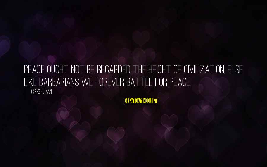 I Love You Forever But Now Its Over Sayings By Criss Jami: Peace ought not be regarded the height of civilization, else like barbarians we forever battle