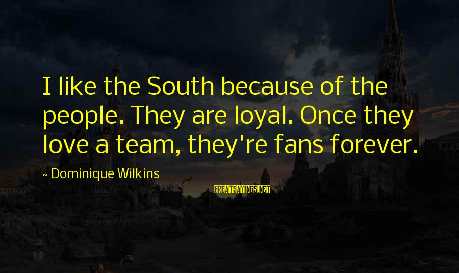 I Love You Forever But Now Its Over Sayings By Dominique Wilkins: I like the South because of the people. They are loyal. Once they love a