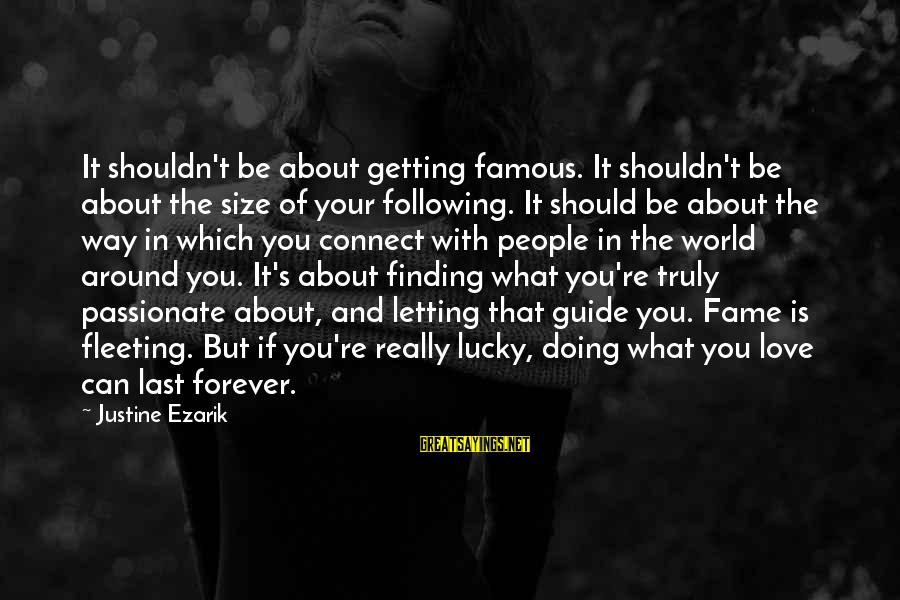 I Love You Forever But Now Its Over Sayings By Justine Ezarik: It shouldn't be about getting famous. It shouldn't be about the size of your following.
