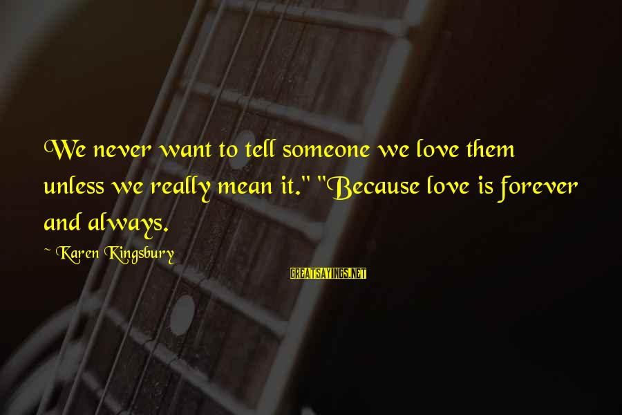 """I Love You Forever But Now Its Over Sayings By Karen Kingsbury: We never want to tell someone we love them unless we really mean it."""" """"Because"""