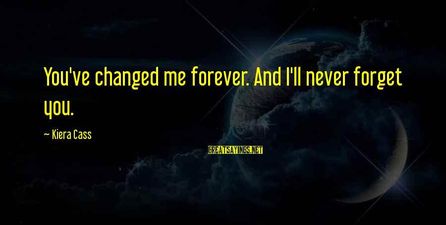 I Love You Forever But Now Its Over Sayings By Kiera Cass: You've changed me forever. And I'll never forget you.