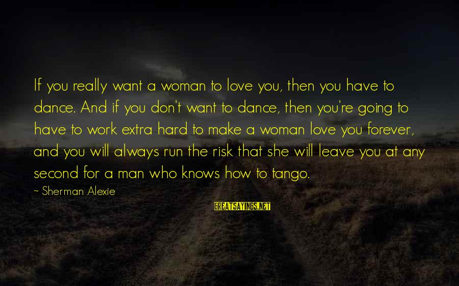I Love You Forever But Now Its Over Sayings By Sherman Alexie: If you really want a woman to love you, then you have to dance. And