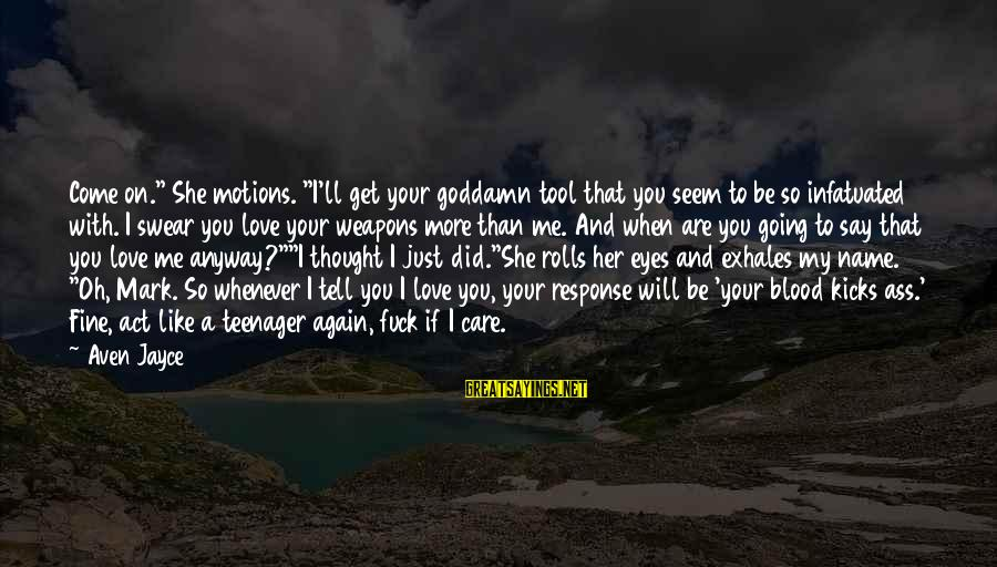"""I Love You Thought Sayings By Aven Jayce: Come on."""" She motions. """"I'll get your goddamn tool that you seem to be so"""