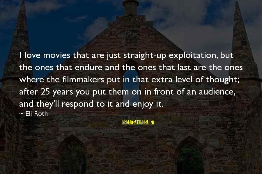 I Love You Thought Sayings By Eli Roth: I love movies that are just straight-up exploitation, but the ones that endure and the