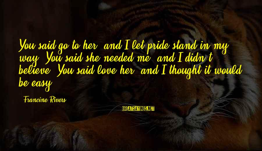 I Love You Thought Sayings By Francine Rivers: You said go to her, and I let pride stand in my way. You said