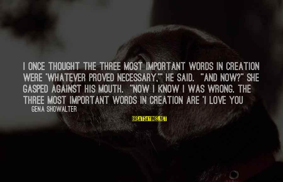 """I Love You Thought Sayings By Gena Showalter: I once thought the three most important words in creation were 'whatever proved necessary,'"""" he"""