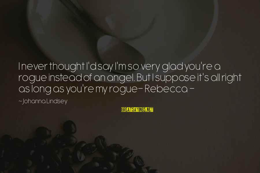 I Love You Thought Sayings By Johanna Lindsey: I never thought I'd say I'm so very glad you're a rogue instead of an