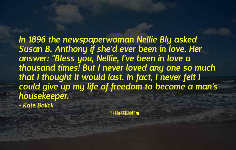 I Love You Thought Sayings By Kate Bolick: In 1896 the newspaperwoman Nellie Bly asked Susan B. Anthony if she'd ever been in