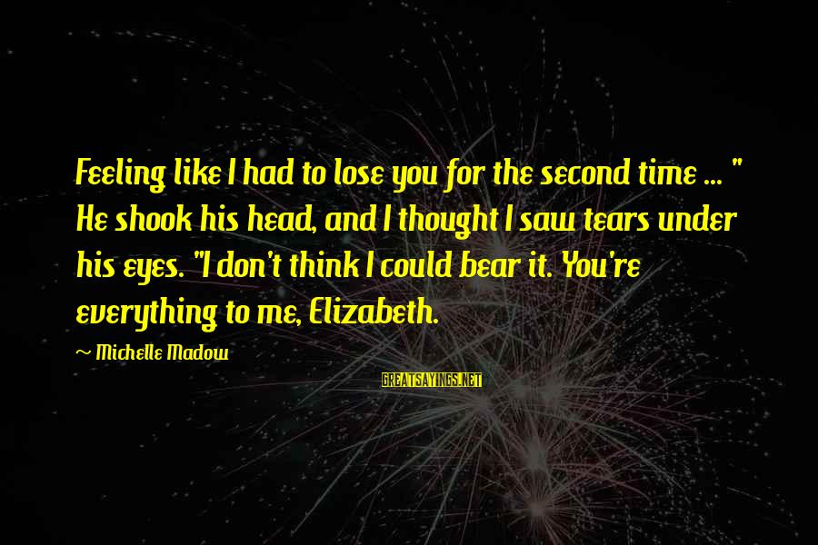 """I Love You Thought Sayings By Michelle Madow: Feeling like I had to lose you for the second time ... """" He shook"""