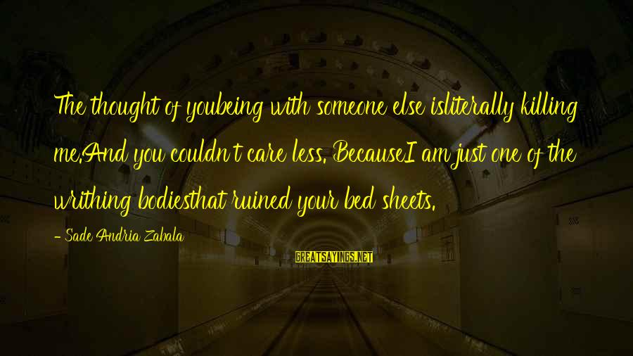 I Love You Thought Sayings By Sade Andria Zabala: The thought of youbeing with someone else isliterally killing me.And you couldn't care less. BecauseI