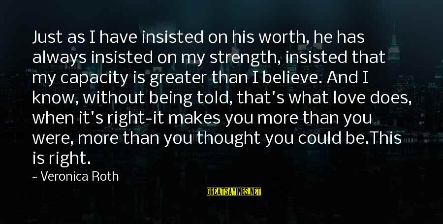 I Love You Thought Sayings By Veronica Roth: Just as I have insisted on his worth, he has always insisted on my strength,