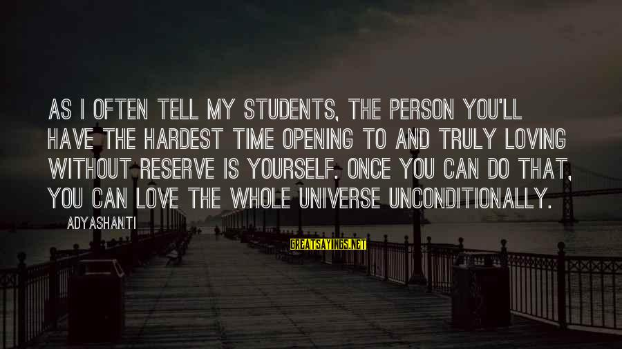 I Love You Universe Sayings By Adyashanti: As I often tell my students, the person you'll have the hardest time opening to