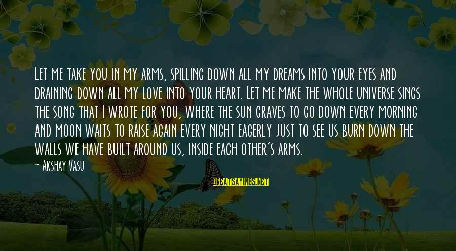 I Love You Universe Sayings By Akshay Vasu: Let me take you in my arms, spilling down all my dreams into your eyes