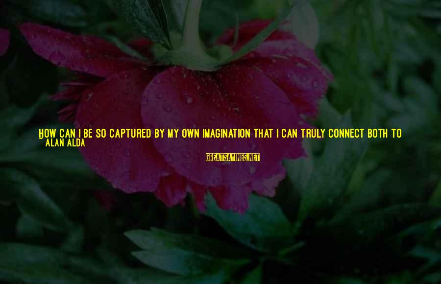I Love You Universe Sayings By Alan Alda: How can I be so captured by my own imagination that I can truly connect
