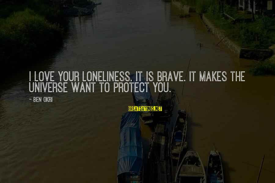 I Love You Universe Sayings By Ben Okri: I love your loneliness. It is brave. It makes the universe want to protect you.