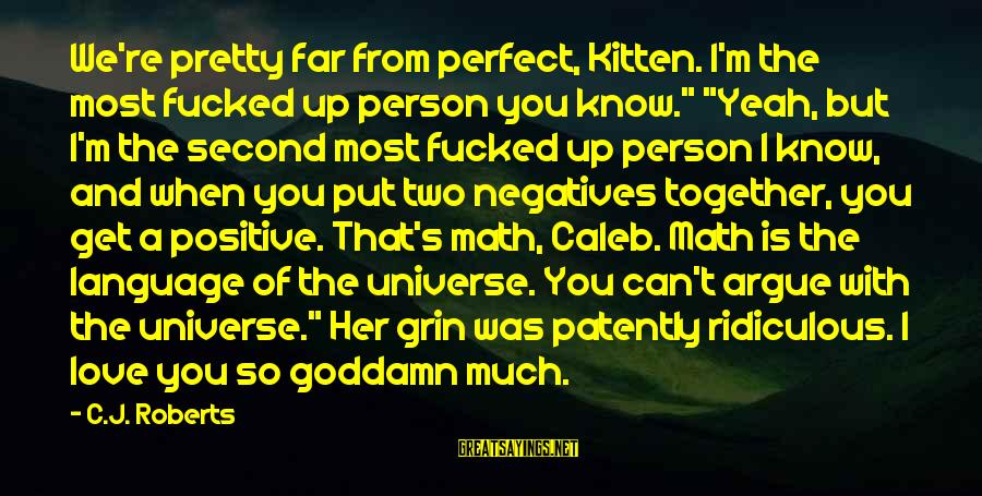 """I Love You Universe Sayings By C.J. Roberts: We're pretty far from perfect, Kitten. I'm the most fucked up person you know."""" """"Yeah,"""