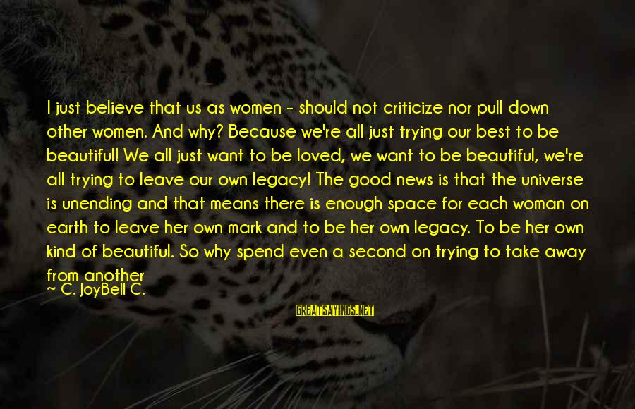 I Love You Universe Sayings By C. JoyBell C.: I just believe that us as women - should not criticize nor pull down other