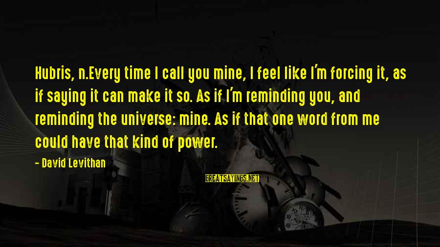 I Love You Universe Sayings By David Levithan: Hubris, n.Every time I call you mine, I feel like I'm forcing it, as if