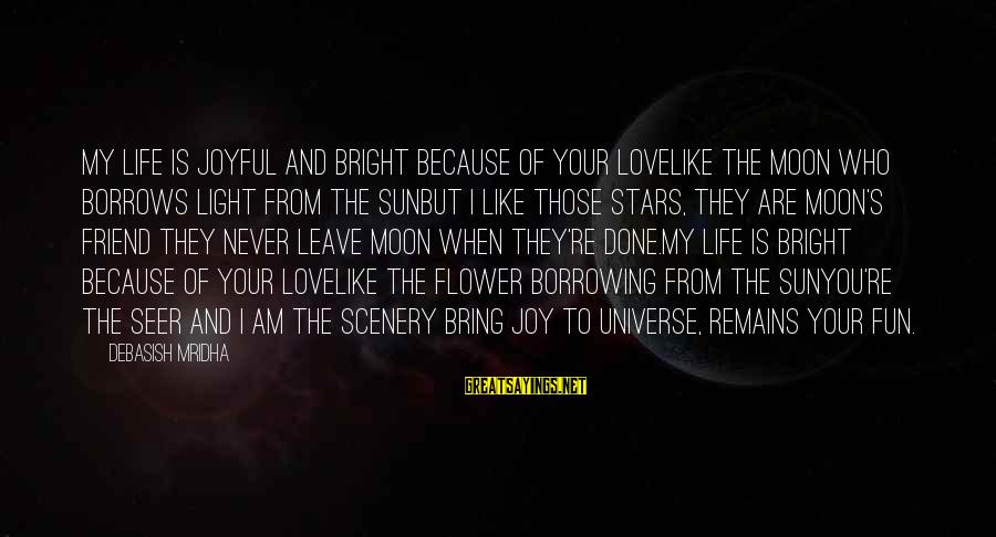I Love You Universe Sayings By Debasish Mridha: My life is joyful and bright because of your loveLike the moon who borrows light