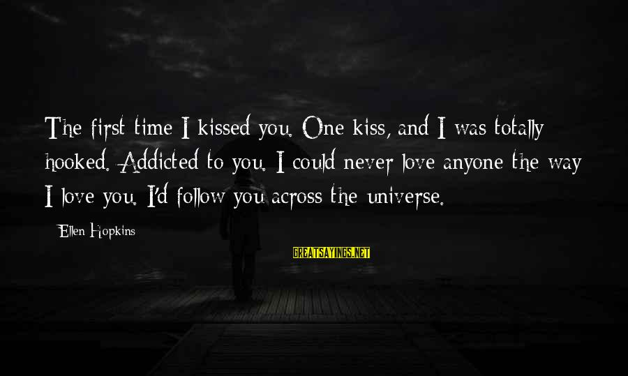 I Love You Universe Sayings By Ellen Hopkins: The first time I kissed you. One kiss, and I was totally hooked. Addicted to