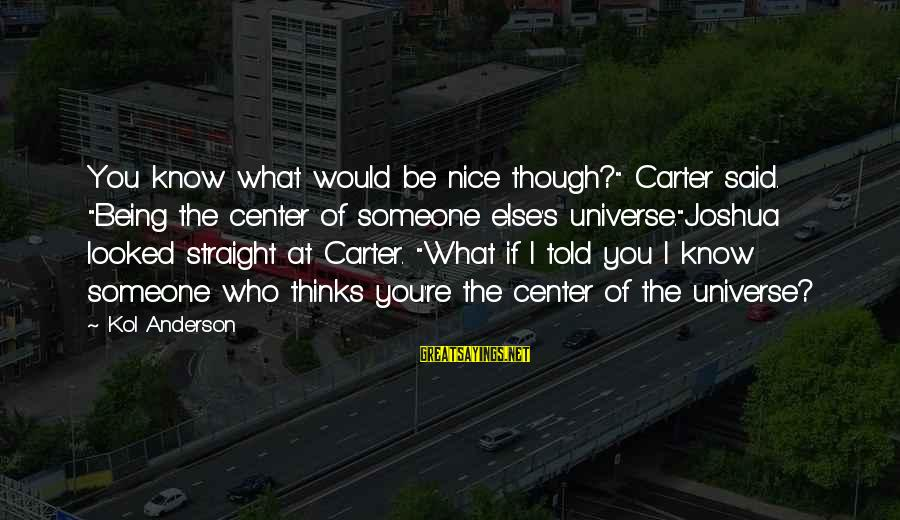"""I Love You Universe Sayings By Kol Anderson: You know what would be nice though?"""" Carter said. """"Being the center of someone else's"""