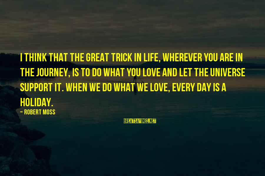 I Love You Universe Sayings By Robert Moss: I think that the great trick in life, wherever you are in the journey, is