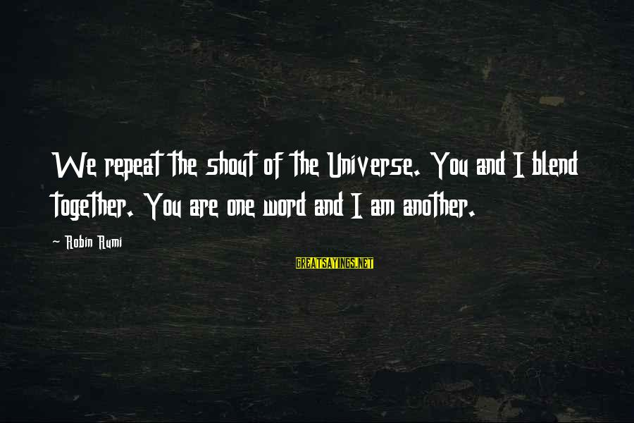 I Love You Universe Sayings By Robin Rumi: We repeat the shout of the Universe. You and I blend together. You are one