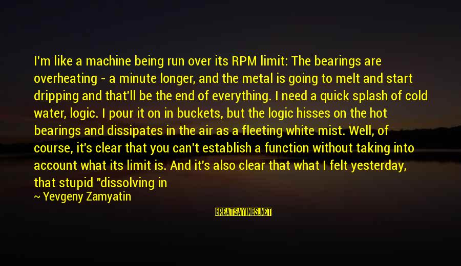 I Love You Universe Sayings By Yevgeny Zamyatin: I'm like a machine being run over its RPM limit: The bearings are overheating -