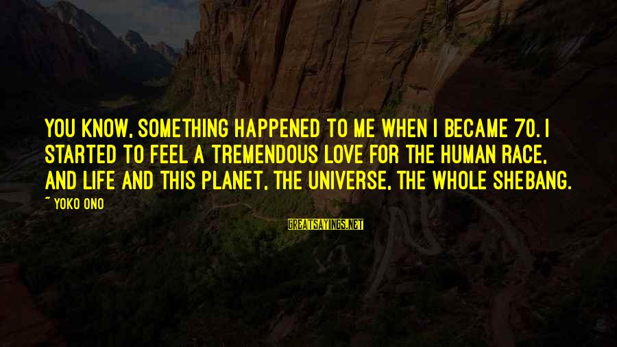I Love You Universe Sayings By Yoko Ono: You know, something happened to me when I became 70. I started to feel a