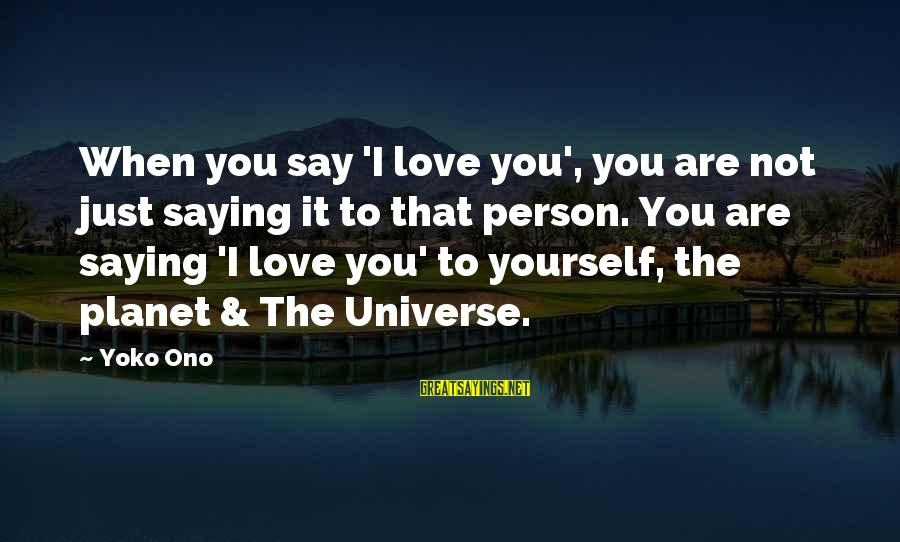 I Love You Universe Sayings By Yoko Ono: When you say 'I love you', you are not just saying it to that person.