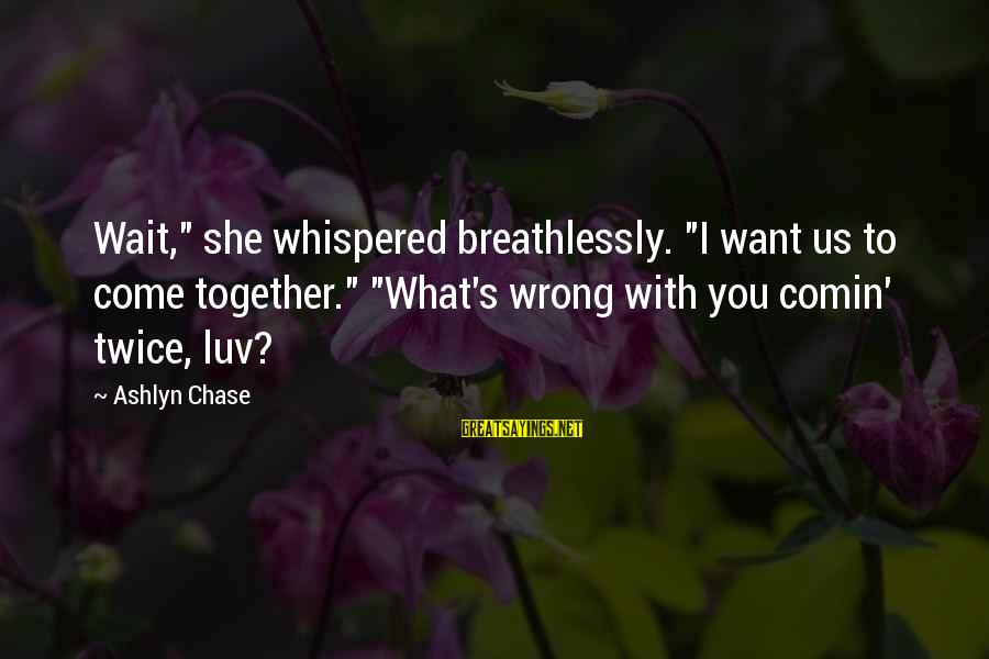 """I Luv U Sayings By Ashlyn Chase: Wait,"""" she whispered breathlessly. """"I want us to come together."""" """"What's wrong with you comin'"""