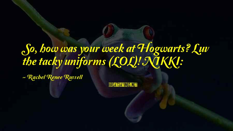 I Luv U Sayings By Rachel Renee Russell: So, how was your week at Hogwarts? Luv the tacky uniforms (LOL)! NIKKI: