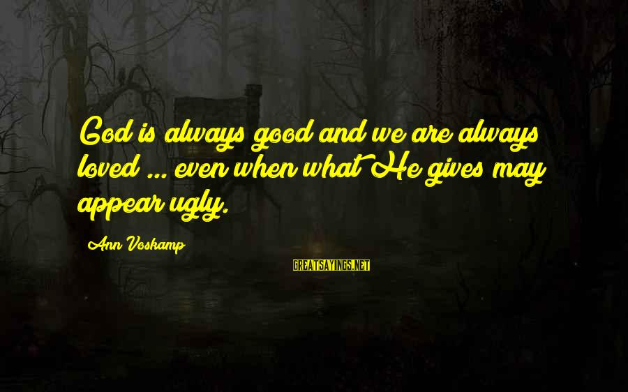I May Be Ugly But Sayings By Ann Voskamp: God is always good and we are always loved ... even when what He gives